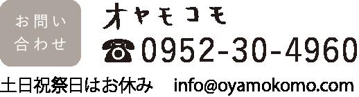 お問い合わせ オヤモコモ ☎0952-30-4960 土日祝祭日はお休み info@oyamokomo.com