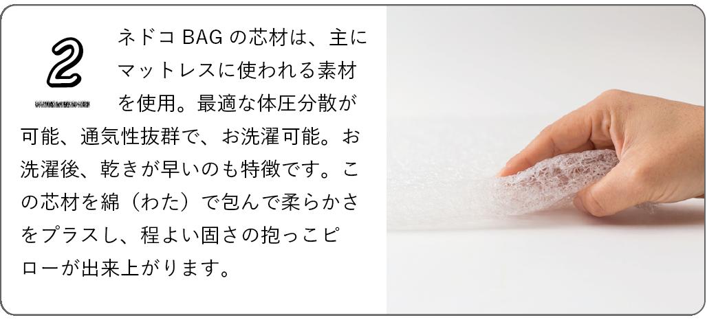 ネドコBAGの芯材は、主にマットレスに使われる素材を使用。最適な体圧分散が可能、通気性抜群で、お洗濯可能。お洗濯後、乾きが早いのも特徴です。この芯材を綿(わた)で包んで柔らかさをプラスし、程よい固さの抱っこピローが出来上がります。