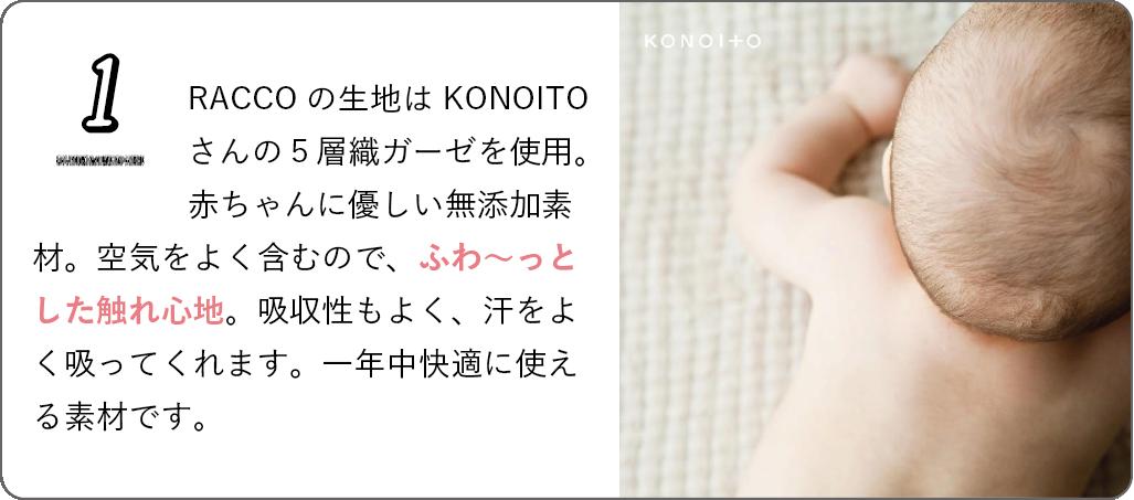 RACCOの生地はKONOITOさんの5層織ガーゼを使用。赤ちゃんに優しい無添加素材。空気をよく含むので、ふわ〜っとした触れ心地。吸水性もよく、汗をよく吸ってくれます。一年中快適に使える素材です。